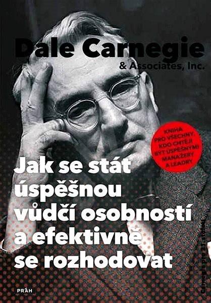 Carnegie Dale  Jak se stát úspěšnou vůdčí osobností a efektivně se rozhodovat: Kniha pro všechny, kdo chtějí být úspěšnými manažery a leadry